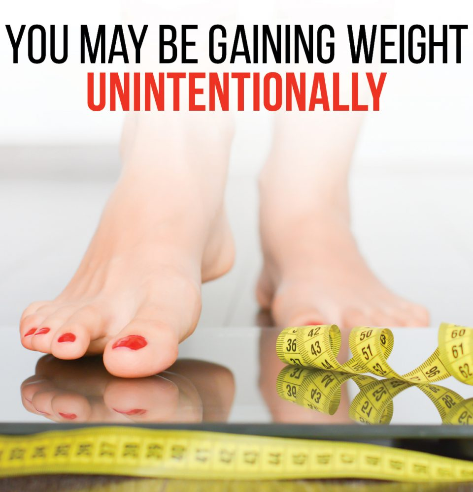 You may be gaining weight unintentionally